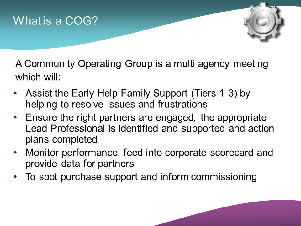 Practical details Seven COGs, based on the learning communities - 1 per town, 2 for West Bromwich Meet monthly Chaired by Senior Early Help Coordinator Admin support from Family Services Team Paperwork and details available electronically via Early Help Information System (eCAF) Twelve cases per meeting/10 minutes per case