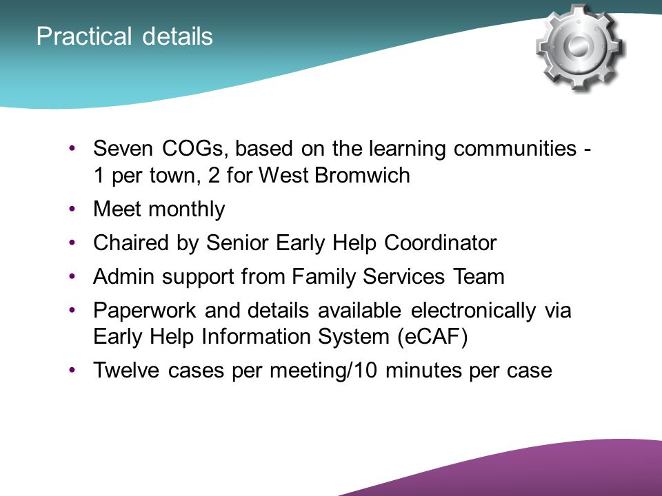 Practical details Seven COGs, based on the learning communities - 1 per town, 2 for West Bromwich Meet monthly Chaired by Senior Early Help Coordinato
