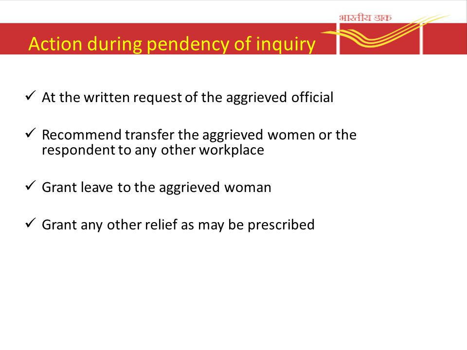 Action during pendency of inquiry At the written request of the aggrieved official Recommend transfer the aggrieved women or the respondent to any other workplace Grant leave to the aggrieved woman Grant any other relief as may be prescribed