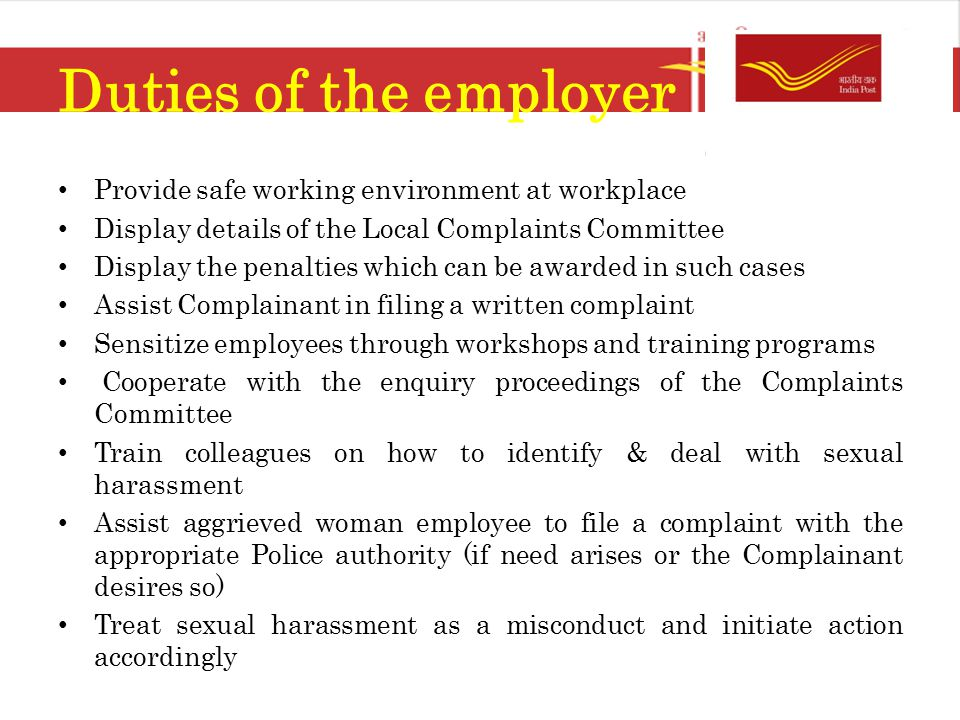 Duties of the employer Provide safe working environment at workplace Display details of the Local Complaints Committee Display the penalties which can be awarded in such cases Assist Complainant in filing a written complaint Sensitize employees through workshops and training programs Cooperate with the enquiry proceedings of the Complaints Committee Train colleagues on how to identify & deal with sexual harassment Assist aggrieved woman employee to file a complaint with the appropriate Police authority (if need arises or the Complainant desires so) Treat sexual harassment as a misconduct and initiate action accordingly
