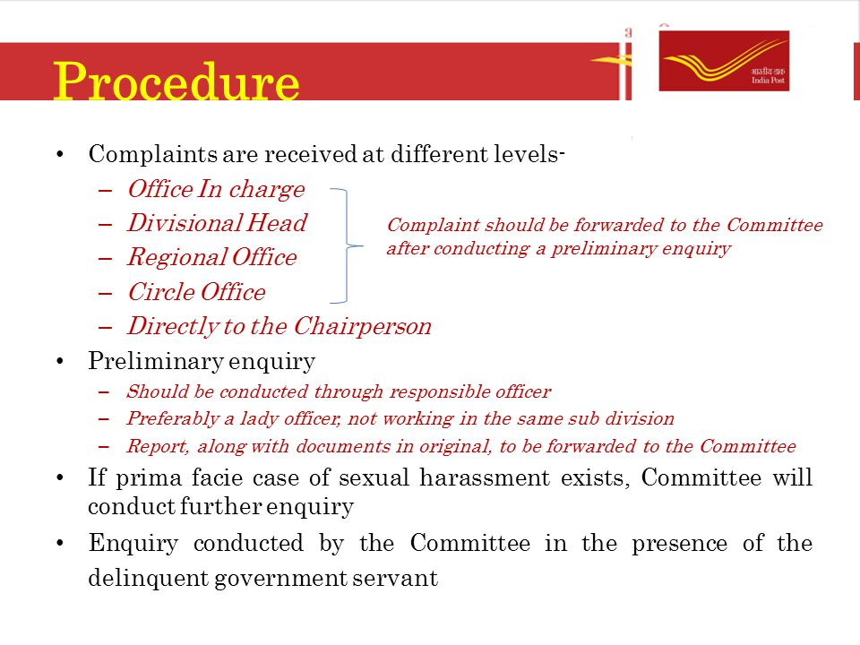 Procedure Complaints are received at different levels- – Office In charge – Divisional Head – Regional Office – Circle Office – Directly to the Chairperson Preliminary enquiry – Should be conducted through responsible officer – Preferably a lady officer, not working in the same sub division – Report, along with documents in original, to be forwarded to the Committee If prima facie case of sexual harassment exists, Committee will conduct further enquiry Enquiry conducted by the Committee in the presence of the delinquent government servant Complaint should be forwarded to the Committee after conducting a preliminary enquiry