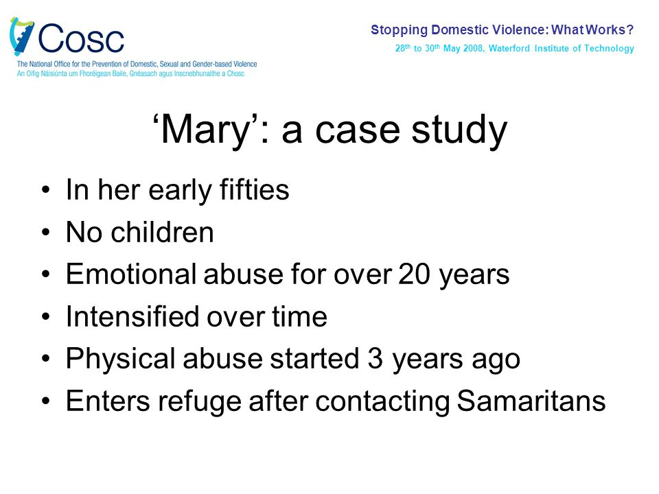 'Mary': a case study In her early fifties No children Emotional abuse for over 20 years Intensified over time Physical abuse started 3 years ago Enters refuge after contacting Samaritans Stopping Domestic Violence: What Works.