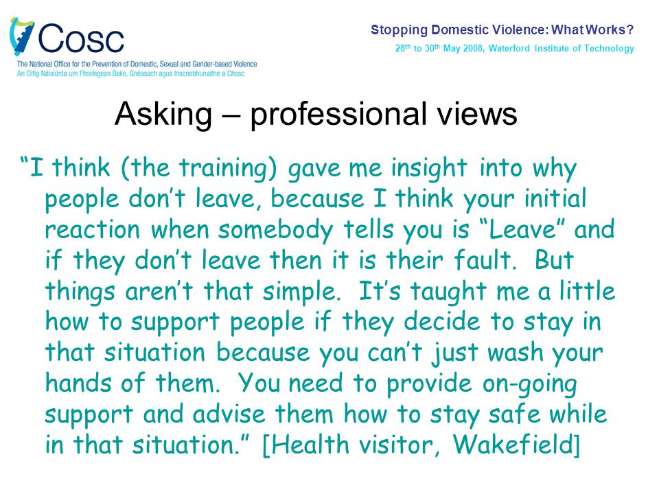 Asking – professional views I think (the training) gave me insight into why people don't leave, because I think your initial reaction when somebody tells you is Leave and if they don't leave then it is their fault.