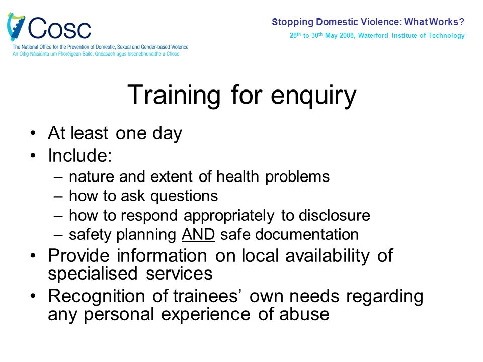 Training for enquiry At least one day Include: –nature and extent of health problems –how to ask questions –how to respond appropriately to disclosure –safety planning AND safe documentation Provide information on local availability of specialised services Recognition of trainees' own needs regarding any personal experience of abuse Stopping Domestic Violence: What Works.