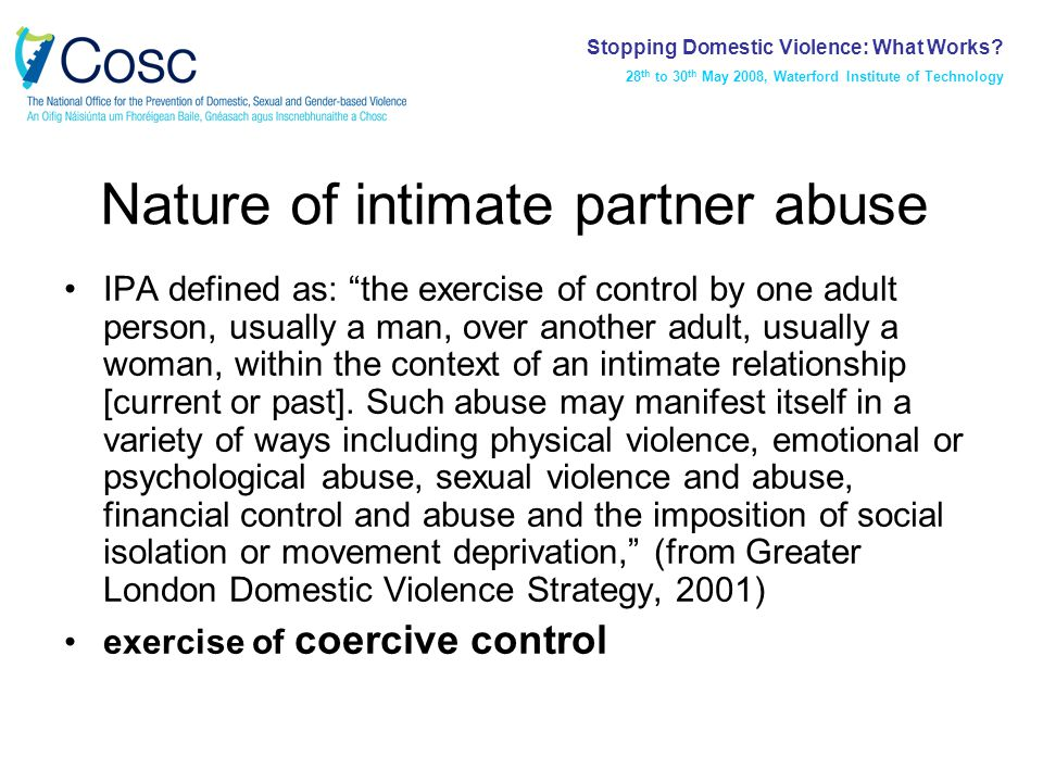 Nature of intimate partner abuse IPA defined as: the exercise of control by one adult person, usually a man, over another adult, usually a woman, within the context of an intimate relationship [current or past].