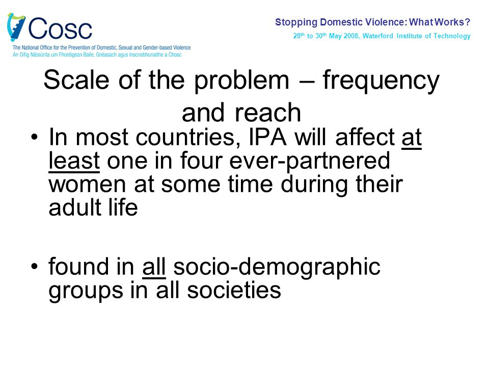 Scale of the problem – frequency and reach In most countries, IPA will affect at least one in four ever-partnered women at some time during their adult life found in all socio-demographic groups in all societies Stopping Domestic Violence: What Works.