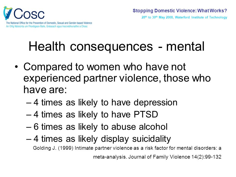 Health consequences - mental Compared to women who have not experienced partner violence, those who have are: –4 times as likely to have depression –4 times as likely to have PTSD –6 times as likely to abuse alcohol –4 times as likely display suicidality Golding J.