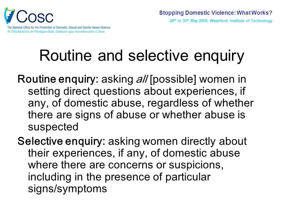 Routine and selective enquiry Routine enquiry: asking all [possible] women in setting direct questions about experiences, if any, of domestic abuse, regardless of whether there are signs of abuse or whether abuse is suspected Selective enquiry: asking women directly about their experiences, if any, of domestic abuse where there are concerns or suspicions, including in the presence of particular signs/symptoms Stopping Domestic Violence: What Works.