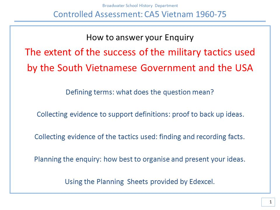 Broadwater School History Department Controlled Assessment: CA5 Vietnam 1960-75 1 How to answer your Enquiry The extent of the success of the military tactics used by the South Vietnamese Government and the USA Defining terms: what does the question mean.