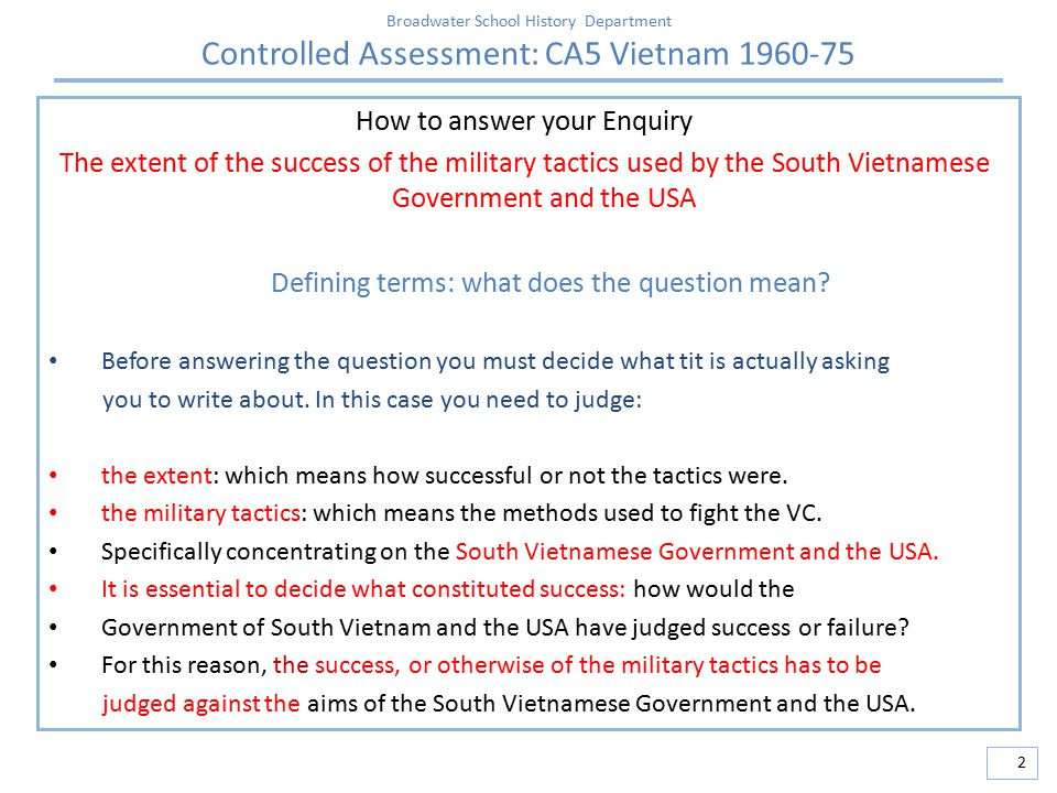 Broadwater School History Department Controlled Assessment: CA5 Vietnam 1960-75 3 How to answer your Enquiry The extent of the success of the military tactics used by the South Vietnamese Government and the USA Collecting evidence to support definitions: proof to back up ideas the military tactics: collect information the methods used to fight the VC.