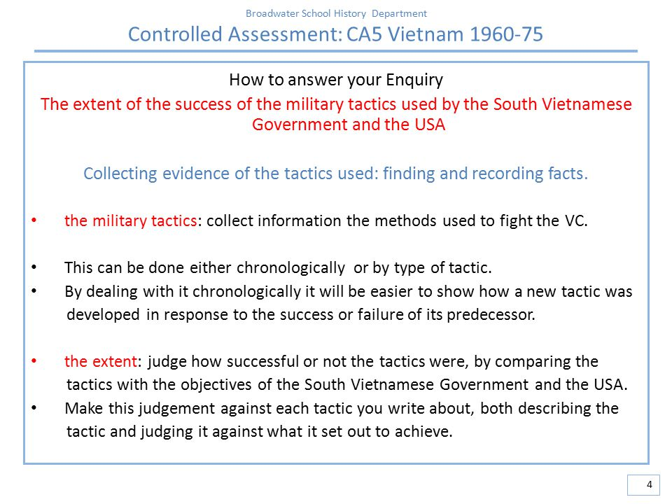 Broadwater School History Department Controlled Assessment: CA5 Vietnam 1960-75 5 How to answer your Enquiry The extent of the success of the military tactics used by the South Vietnamese Government and the USA Planning the enquiry: how best to organise and present your ideas the military tactics: make a simple chart that lists tactic, success / failure This can be done either chronologically or by type of tactic.