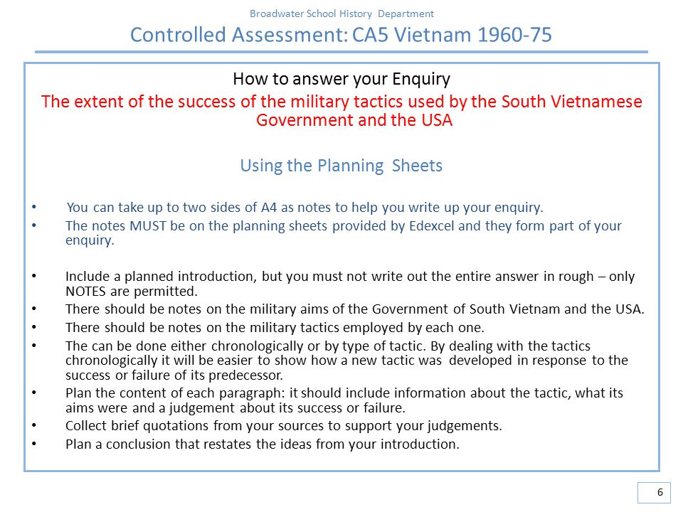 Broadwater School History Department Controlled Assessment: CA5 Vietnam 1960-75 6 How to answer your Enquiry The extent of the success of the military tactics used by the South Vietnamese Government and the USA Using the Planning Sheets You can take up to two sides of A4 as notes to help you write up your enquiry.