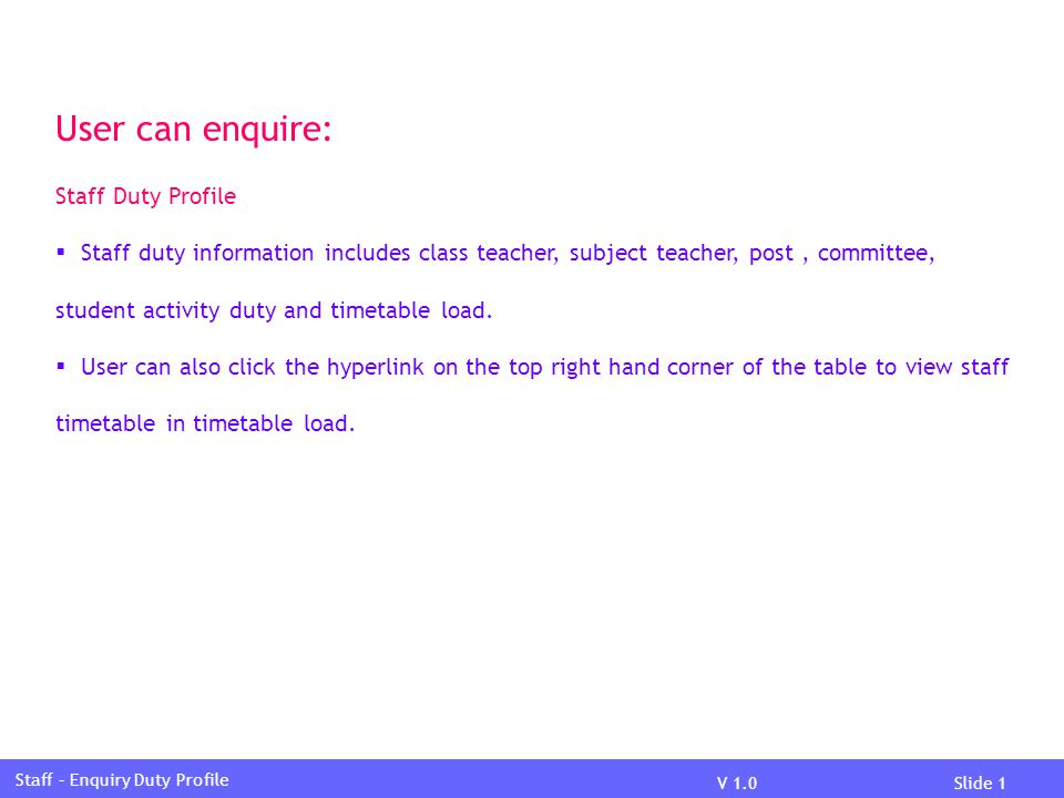 V 1.0Slide 1 Staff – Enquiry Duty Profile User can enquire: Staff Duty Profile  Staff duty information includes class teacher, subject teacher, post, committee, student activity duty and timetable load.