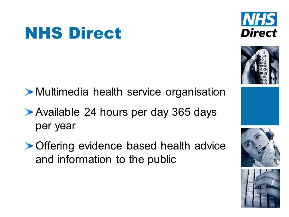 NHS Direct Multimedia health service organisation Available 24 hours per day 365 days per year Offering evidence based health advice and information to the public