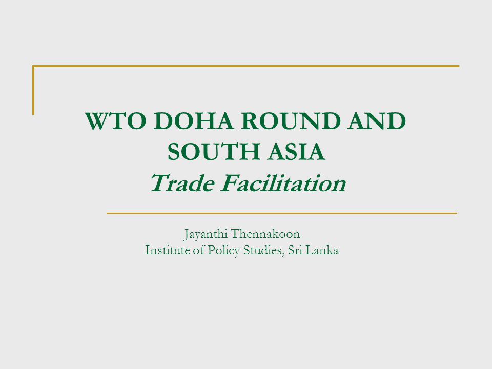 WTO DOHA ROUND AND SOUTH ASIA Trade Facilitation Jayanthi Thennakoon Institute of Policy Studies, Sri Lanka