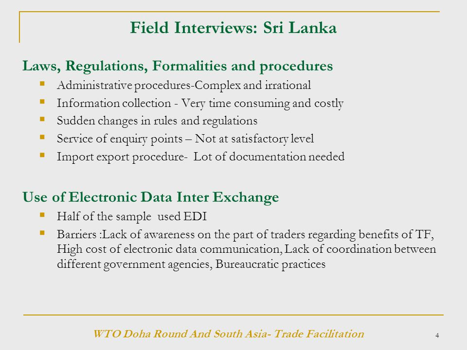 4 Field Interviews: Sri Lanka Laws, Regulations, Formalities and procedures  Administrative procedures-Complex and irrational  Information collection - Very time consuming and costly  Sudden changes in rules and regulations  Service of enquiry points – Not at satisfactory level  Import export procedure- Lot of documentation needed Use of Electronic Data Inter Exchange  Half of the sample used EDI  Barriers :Lack of awareness on the part of traders regarding benefits of TF, High cost of electronic data communication, Lack of coordination between different government agencies, Bureaucratic practices WTO Doha Round And South Asia- Trade Facilitation