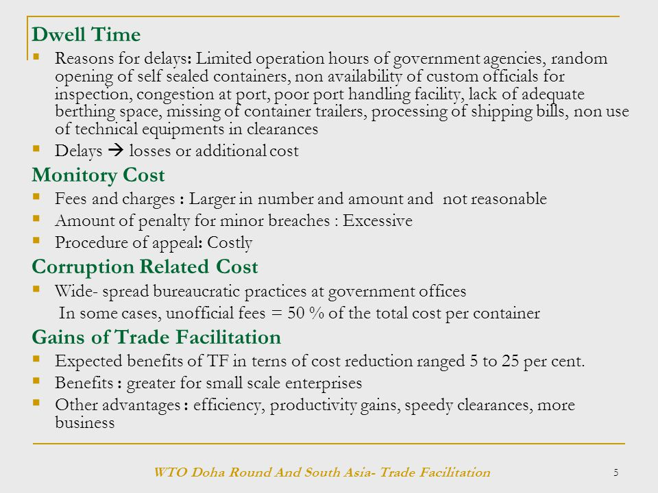 5 Dwell Time  Reasons for delays: Limited operation hours of government agencies, random opening of self sealed containers, non availability of custom officials for inspection, congestion at port, poor port handling facility, lack of adequate berthing space, missing of container trailers, processing of shipping bills, non use of technical equipments in clearances  Delays  losses or additional cost Monitory Cost  Fees and charges : Larger in number and amount and not reasonable  Amount of penalty for minor breaches : Excessive  Procedure of appeal: Costly Corruption Related Cost  Wide- spread bureaucratic practices at government offices In some cases, unofficial fees = 50 % of the total cost per container Gains of Trade Facilitation  Expected benefits of TF in terns of cost reduction ranged 5 to 25 per cent.