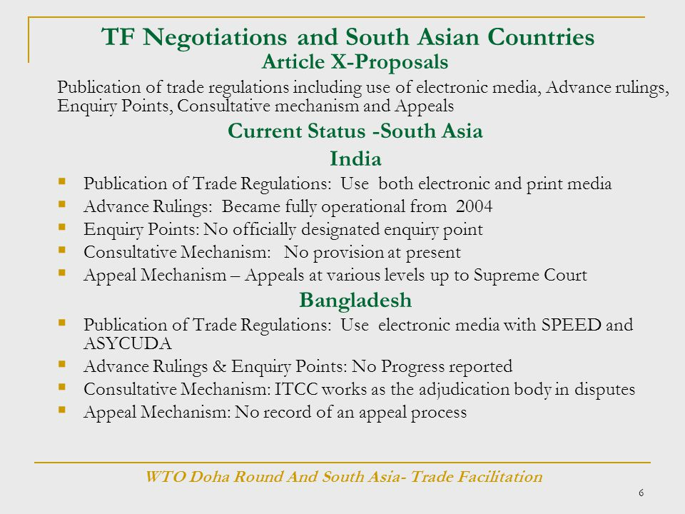 6 TF Negotiations and South Asian Countries Article X-Proposals Publication of trade regulations including use of electronic media, Advance rulings, Enquiry Points, Consultative mechanism and Appeals Current Status -South Asia India  Publication of Trade Regulations: Use both electronic and print media  Advance Rulings: Became fully operational from 2004  Enquiry Points: No officially designated enquiry point  Consultative Mechanism: No provision at present  Appeal Mechanism – Appeals at various levels up to Supreme Court Bangladesh  Publication of Trade Regulations: Use electronic media with SPEED and ASYCUDA  Advance Rulings & Enquiry Points: No Progress reported  Consultative Mechanism: ITCC works as the adjudication body in disputes  Appeal Mechanism: No record of an appeal process WTO Doha Round And South Asia- Trade Facilitation