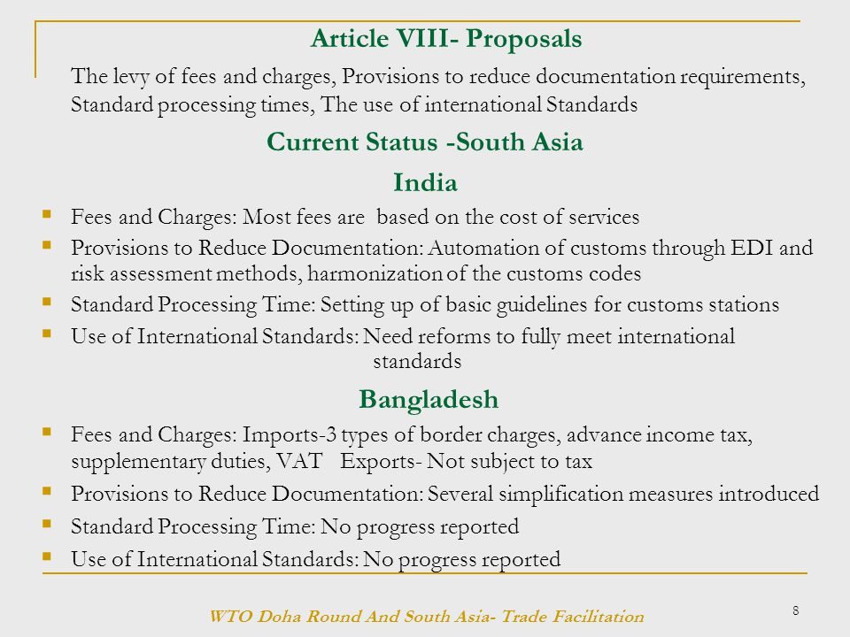 8 Article VIII- Proposals The levy of fees and charges, Provisions to reduce documentation requirements, Standard processing times, The use of international Standards Current Status -South Asia India  Fees and Charges: Most fees are based on the cost of services  Provisions to Reduce Documentation: Automation of customs through EDI and risk assessment methods, harmonization of the customs codes  Standard Processing Time: Setting up of basic guidelines for customs stations  Use of International Standards: Need reforms to fully meet international standards Bangladesh  Fees and Charges: Imports-3 types of border charges, advance income tax, supplementary duties, VAT Exports- Not subject to tax  Provisions to Reduce Documentation: Several simplification measures introduced  Standard Processing Time: No progress reported  Use of International Standards: No progress reported WTO Doha Round And South Asia- Trade Facilitation