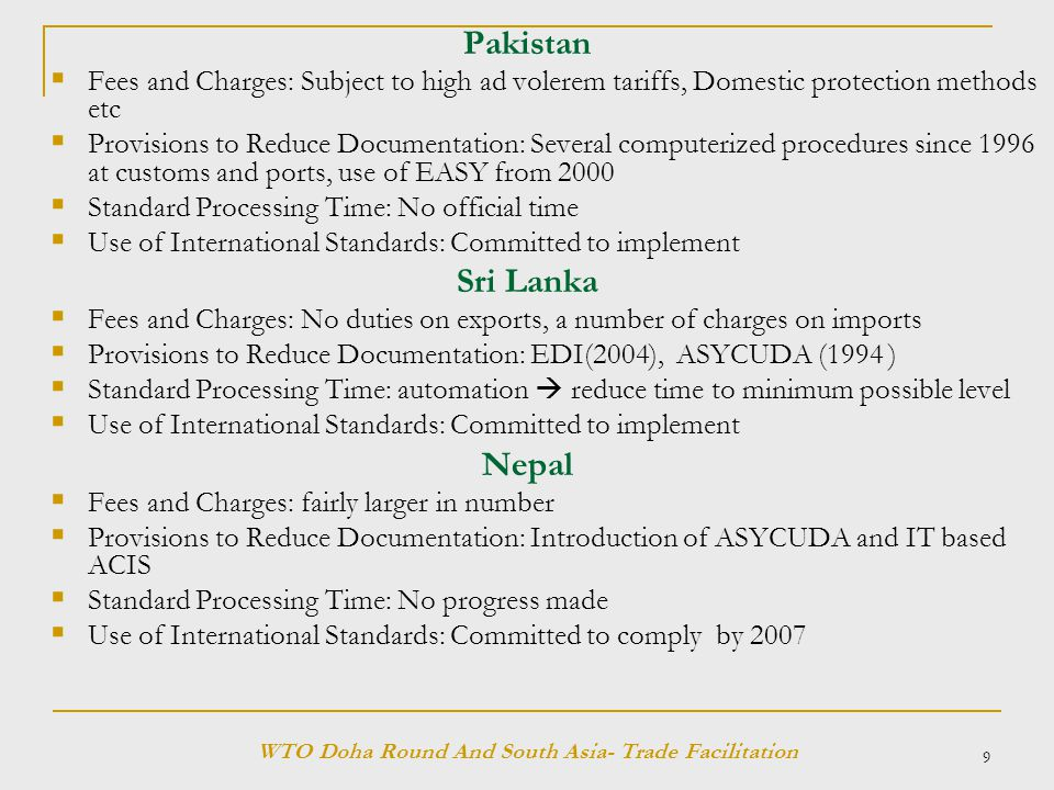 9 Pakistan  Fees and Charges: Subject to high ad volerem tariffs, Domestic protection methods etc  Provisions to Reduce Documentation: Several computerized procedures since 1996 at customs and ports, use of EASY from 2000  Standard Processing Time: No official time  Use of International Standards: Committed to implement Sri Lanka  Fees and Charges: No duties on exports, a number of charges on imports  Provisions to Reduce Documentation: EDI(2004), ASYCUDA (1994 )  Standard Processing Time: automation  reduce time to minimum possible level  Use of International Standards: Committed to implement Nepal  Fees and Charges: fairly larger in number  Provisions to Reduce Documentation: Introduction of ASYCUDA and IT based ACIS  Standard Processing Time: No progress made  Use of International Standards: Committed to comply by 2007 WTO Doha Round And South Asia- Trade Facilitation