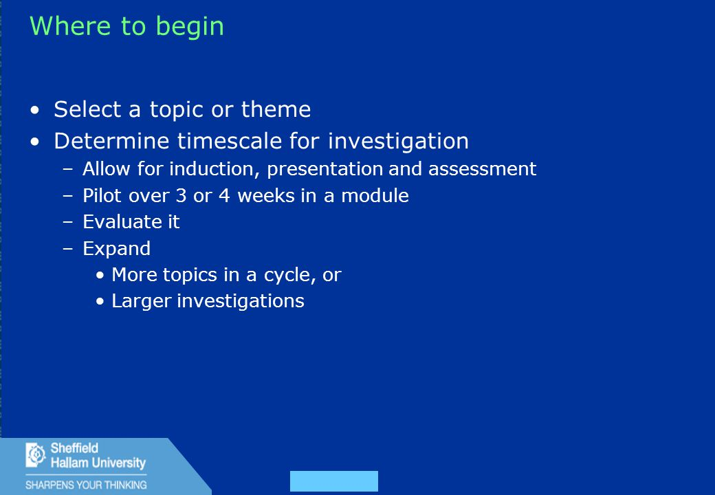 29 Where to begin Select a topic or theme Determine timescale for investigation –Allow for induction, presentation and assessment –Pilot over 3 or 4 weeks in a module –Evaluate it –Expand More topics in a cycle, or Larger investigations
