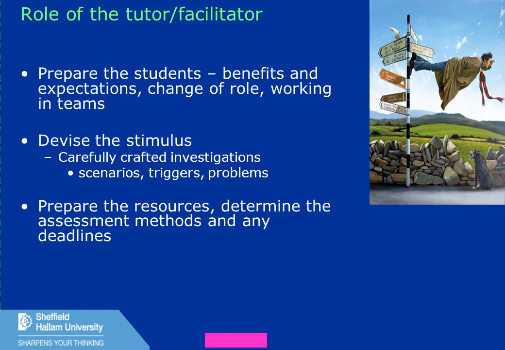 34 Role of the tutor/facilitator Prepare the students – benefits and expectations, change of role, working in teams Devise the stimulus –Carefully crafted investigations scenarios, triggers, problems Prepare the resources, determine the assessment methods and any deadlines