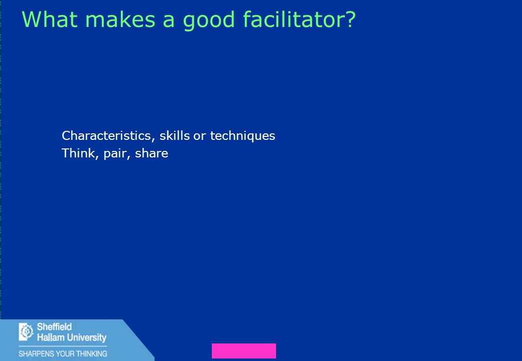 36 What makes a good facilitator? Characteristics, skills or techniques Think, pair, share