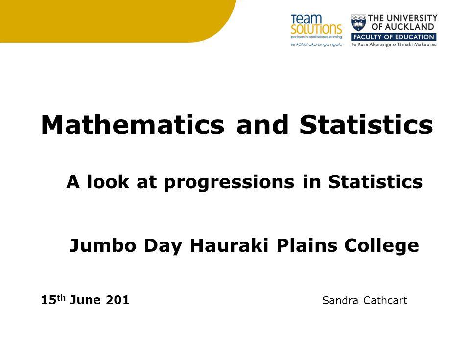 Mathematics and Statistics A look at progressions in Statistics Jumbo Day Hauraki Plains College 15 th June 201 Sandra Cathcart