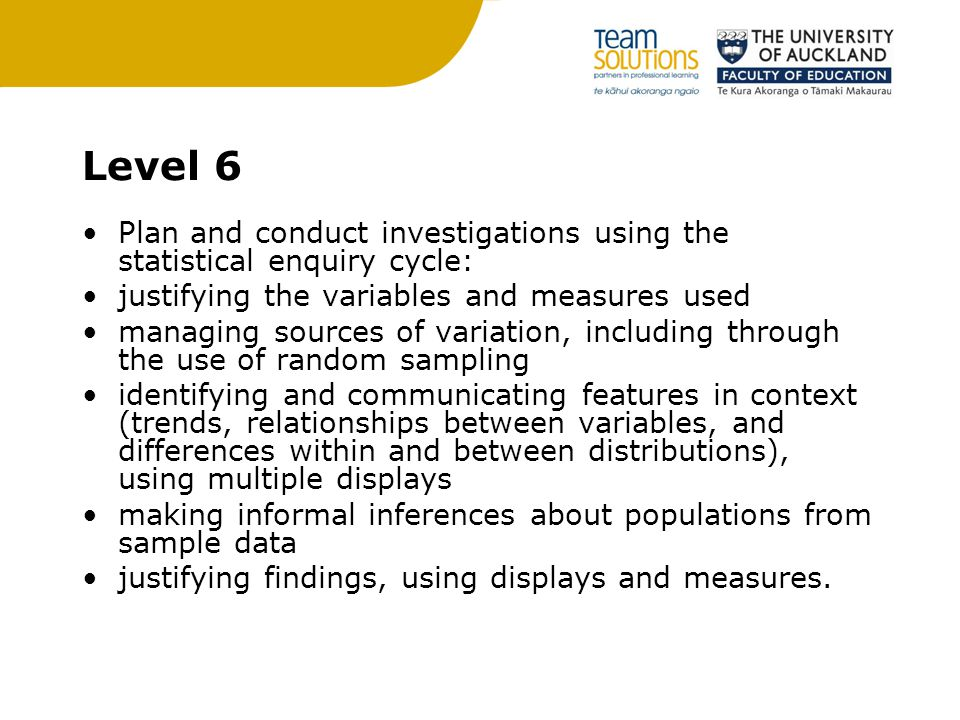 Level 6 Plan and conduct investigations using the statistical enquiry cycle: justifying the variables and measures used managing sources of variation, including through the use of random sampling identifying and communicating features in context (trends, relationships between variables, and differences within and between distributions), using multiple displays making informal inferences about populations from sample data justifying findings, using displays and measures.