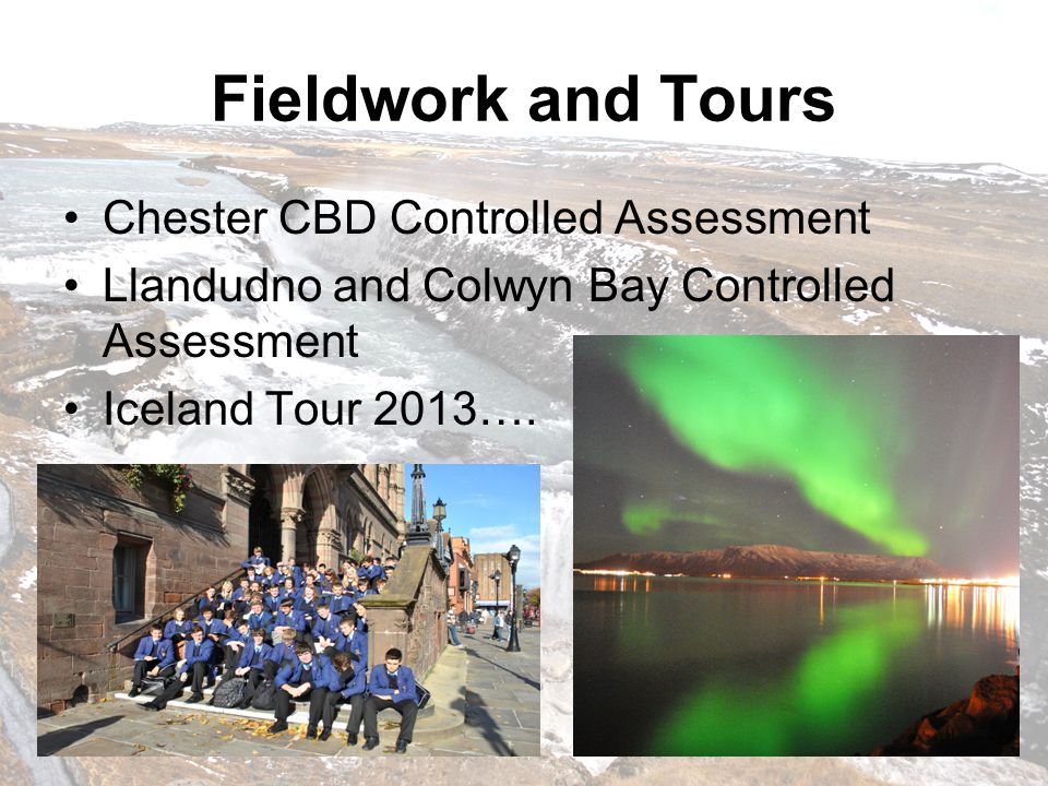 Fieldwork and Tours Chester CBD Controlled Assessment Llandudno and Colwyn Bay Controlled Assessment Iceland Tour 2013….