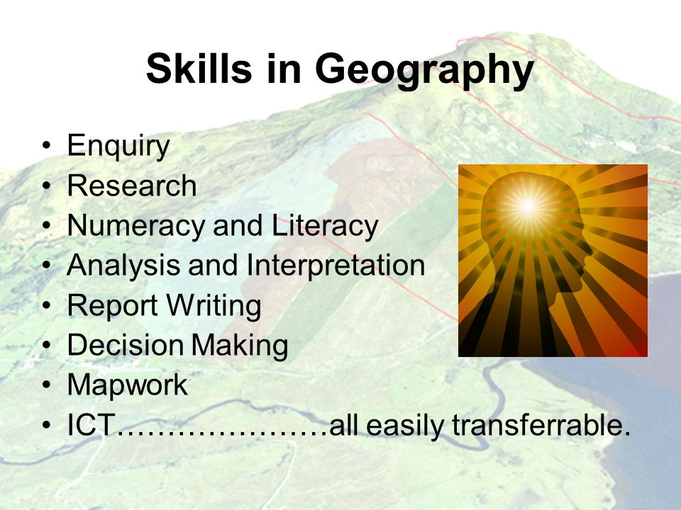 Skills in Geography Enquiry Research Numeracy and Literacy Analysis and Interpretation Report Writing Decision Making Mapwork ICT…………………all easily transferrable.