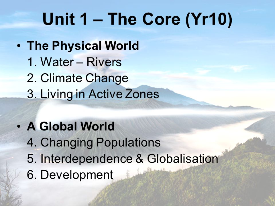 Unit 1 – The Core (Yr10) The Physical World 1. Water – Rivers 2.