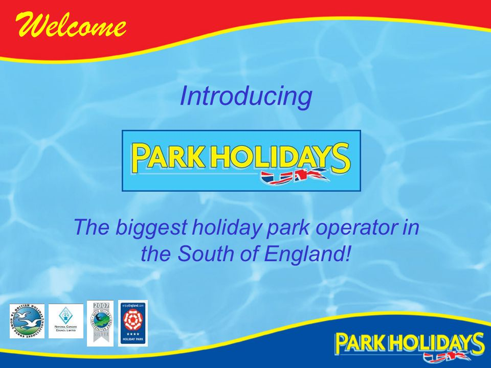 Introducing Welcome The biggest holiday park operator in the South of England!