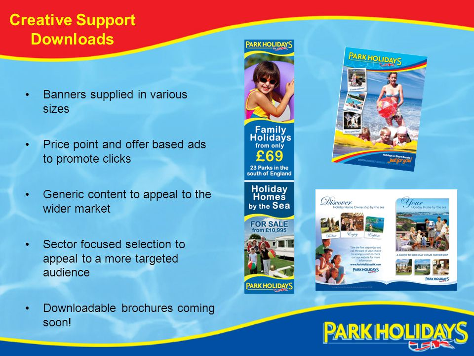 Creative Support Downloads Banners supplied in various sizes Price point and offer based ads to promote clicks Generic content to appeal to the wider market Sector focused selection to appeal to a more targeted audience Downloadable brochures coming soon!