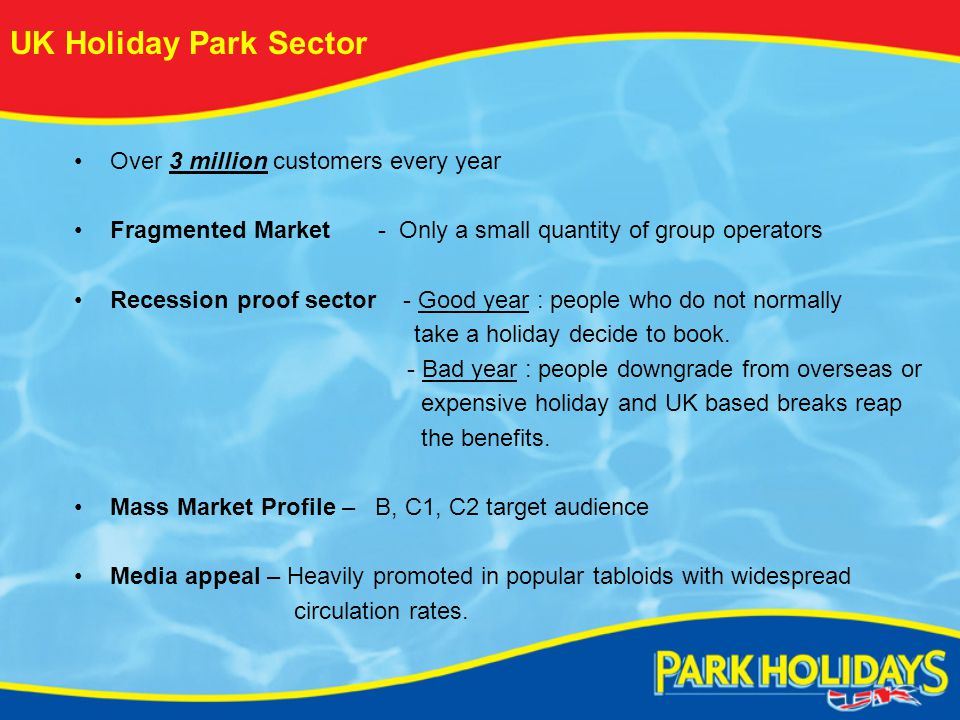 UK Holiday Park Sector Over 3 million customers every year Fragmented Market - Only a small quantity of group operators Recession proof sector - Good year : people who do not normally take a holiday decide to book.