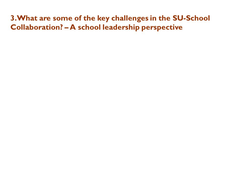 3.What are some of the key challenges in the SU-School Collaboration? – A school leadership perspective