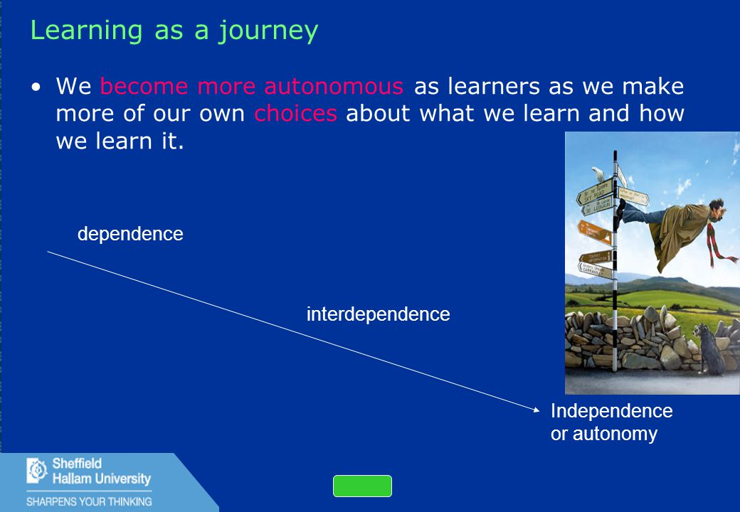14 Learning as a journey We become more autonomous as learners as we make more of our own choices about what we learn and how we learn it.