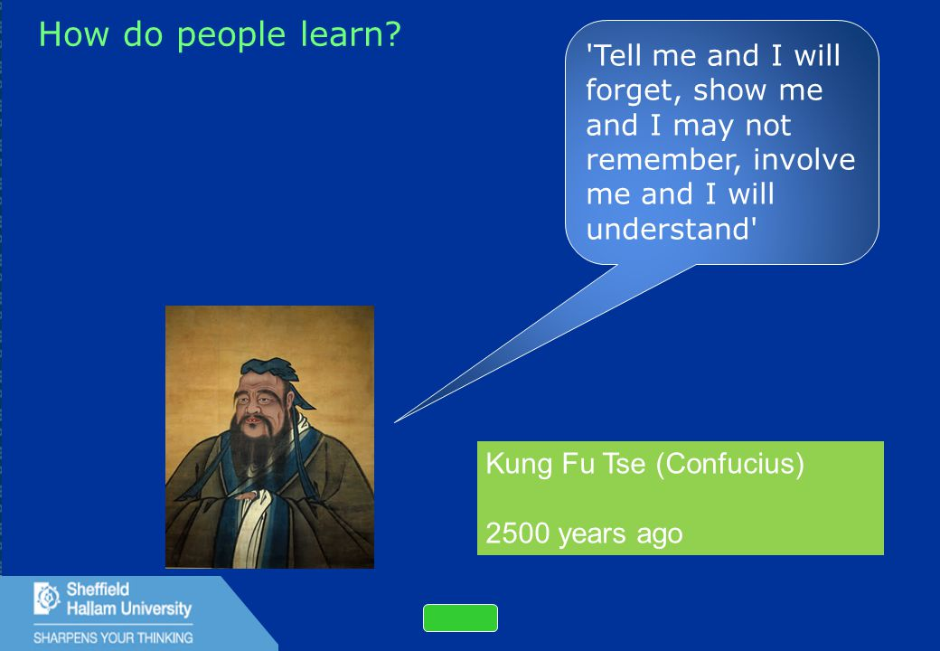18 How do people learn? 'Tell me and I will forget, show me and I may not remember, involve me and I will understand' Kung Fu Tse (Confucius) 2500 yea