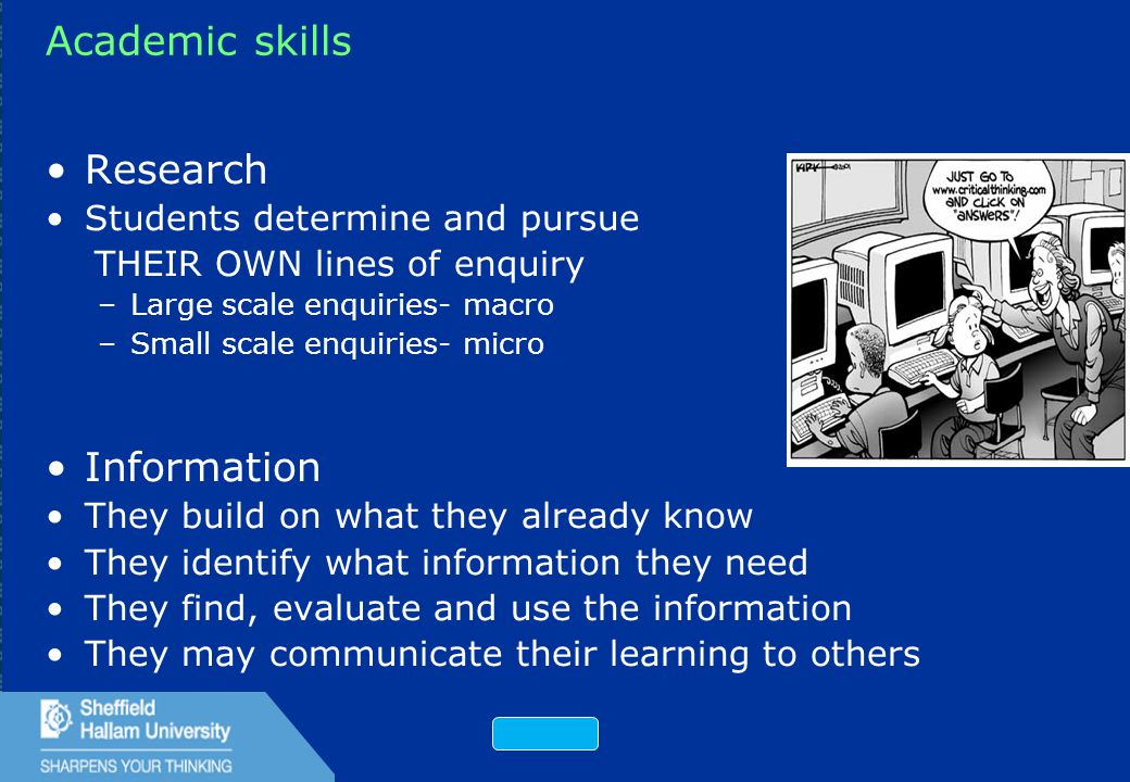 25 Academic skills Research Students determine and pursue THEIR OWN lines of enquiry –Large scale enquiries-macro –Small scale enquiries-micro Information They build on what they already know They identify what information they need They find, evaluate and use the information They may communicate their learning to others