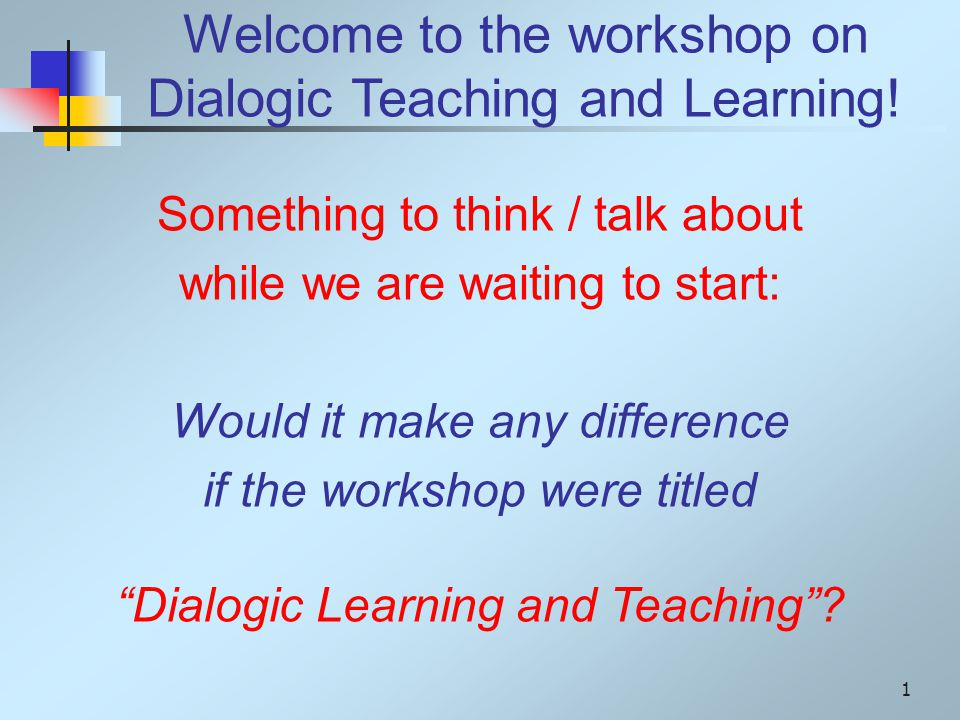 Welcome to the workshop on Dialogic Teaching and Learning.