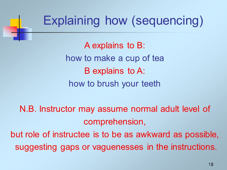18 Explaining how (sequencing) A explains to B: how to make a cup of tea B explains to A: how to brush your teeth N.B.