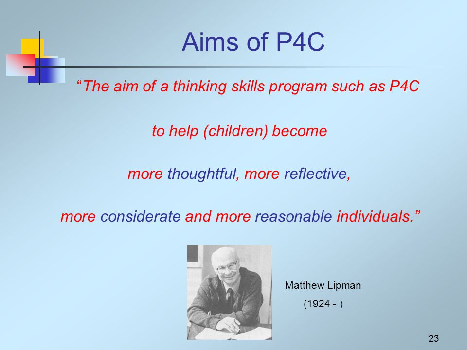 23 Aims of P4C The aim of a thinking skills program such as P4C to help (children) become more thoughtful, more reflective, more considerate and more reasonable individuals. Matthew Lipman (1924 - )