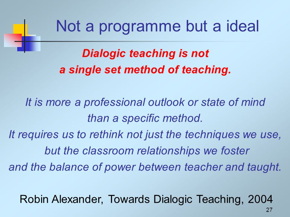 Not a programme but a ideal Dialogic teaching is not a single set method of teaching.