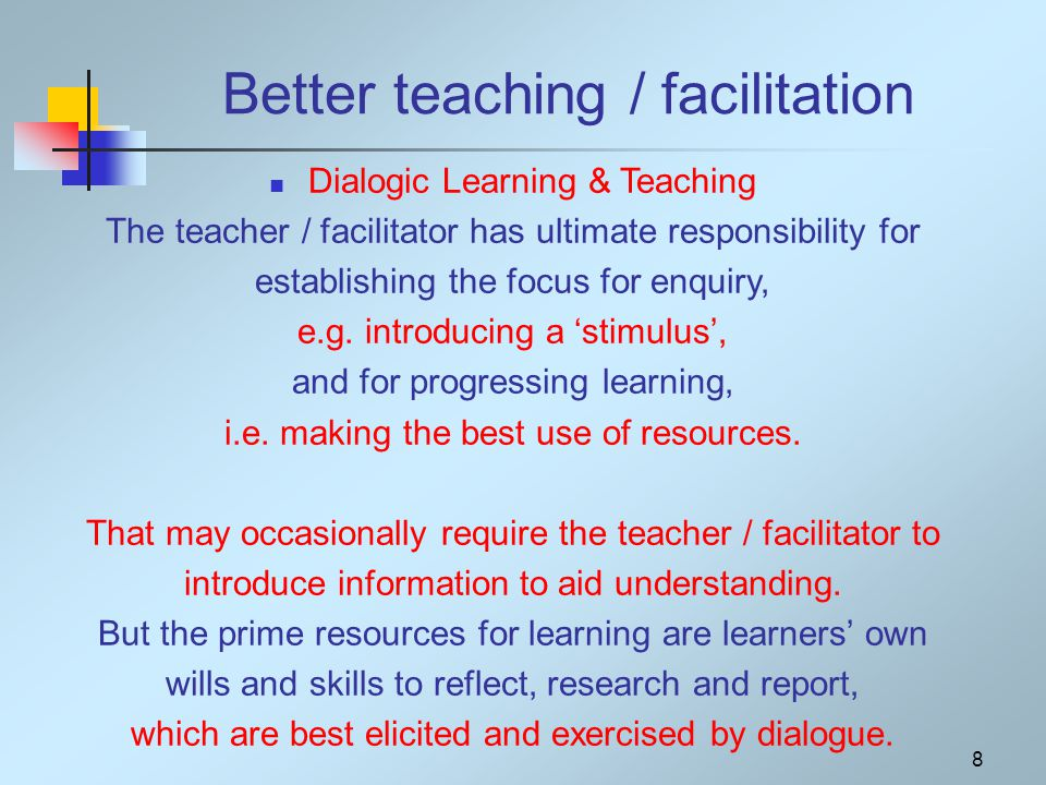 Better teaching / facilitation Dialogic Learning & Teaching The teacher / facilitator has ultimate responsibility for establishing the focus for enquiry, e.g.