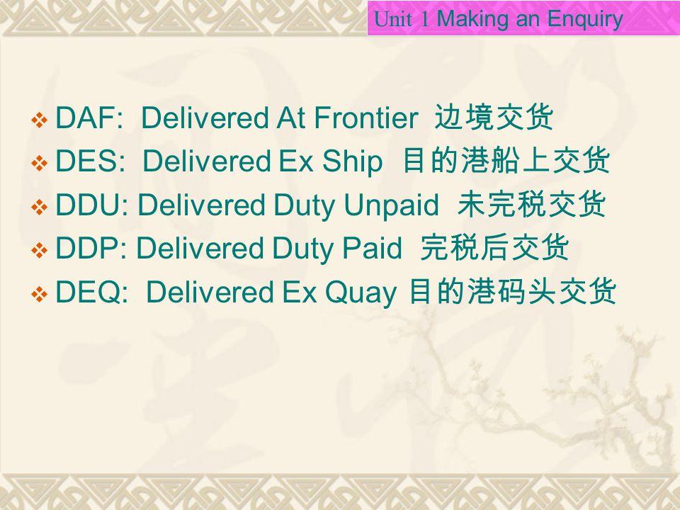  DAF: Delivered At Frontier 边境交货  DES: Delivered Ex Ship 目的港船上交货  DDU: Delivered Duty Unpaid 未完税交货  DDP: Delivered Duty Paid 完税后交货  DEQ: Delivered Ex Quay 目的港码头交货 Unit 1 Making an Enquiry