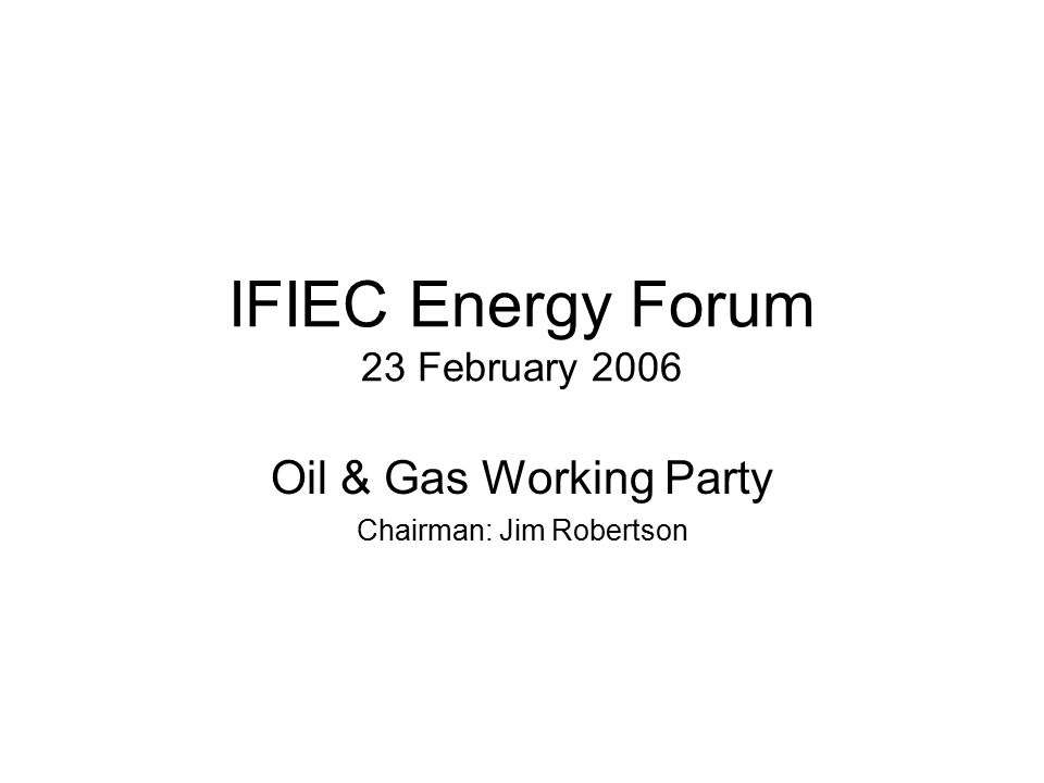 IFIEC Energy Forum 23 February 2006 Oil & Gas Working Party Chairman: Jim Robertson