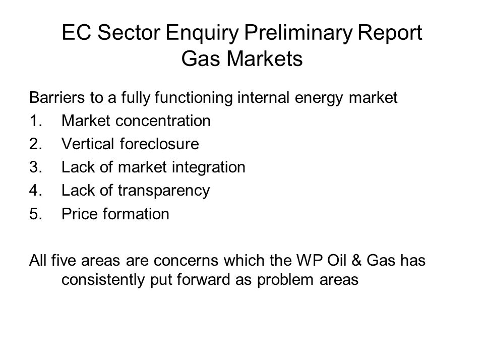 EC Sector Enquiry Preliminary Report Gas Markets Barriers to a fully functioning internal energy market 1.Market concentration 2.Vertical foreclosure 3.Lack of market integration 4.Lack of transparency 5.Price formation All five areas are concerns which the WP Oil & Gas has consistently put forward as problem areas