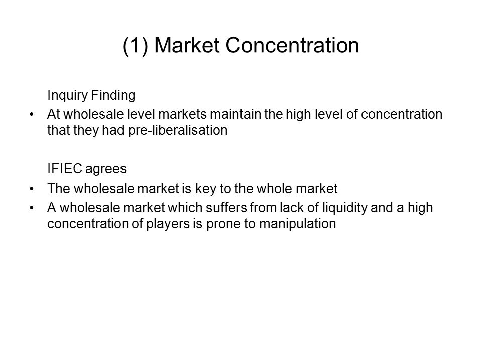 (1) Market Concentration Inquiry Finding At wholesale level markets maintain the high level of concentration that they had pre-liberalisation IFIEC agrees The wholesale market is key to the whole market A wholesale market which suffers from lack of liquidity and a high concentration of players is prone to manipulation