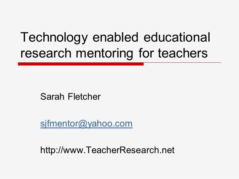 Technology enabled educational research mentoring for teachers Sarah Fletcher sjfmentor@yahoo.com http://www.TeacherResearch.net