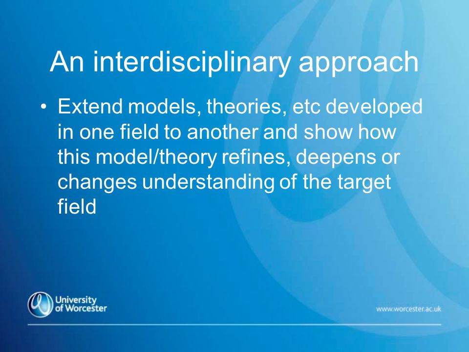 An interdisciplinary approach Extend models, theories, etc developed in one field to another and show how this model/theory refines, deepens or changes understanding of the target field